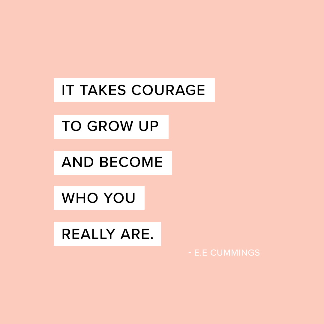 it takes courage to grow up and become who you really are - ee cummings